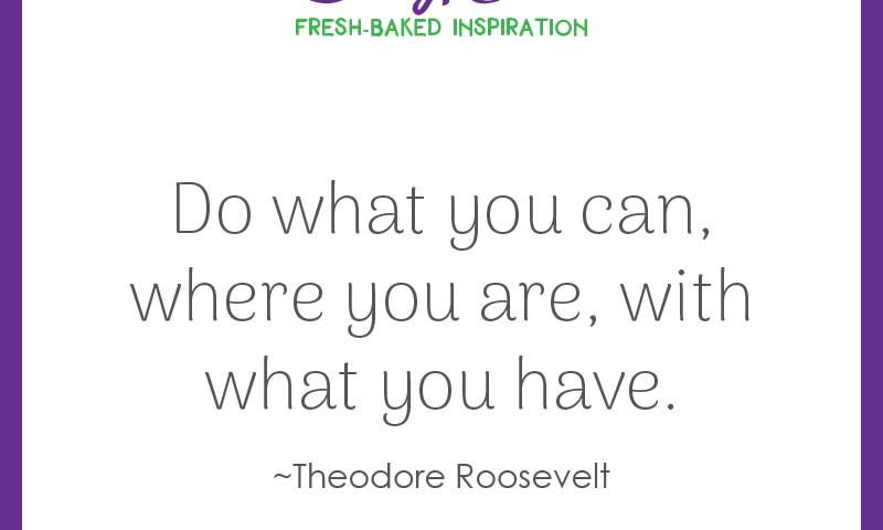 """Inspiring quote from Theodore Roosevelt: """"Do what you can, where you are, with what you have."""""""