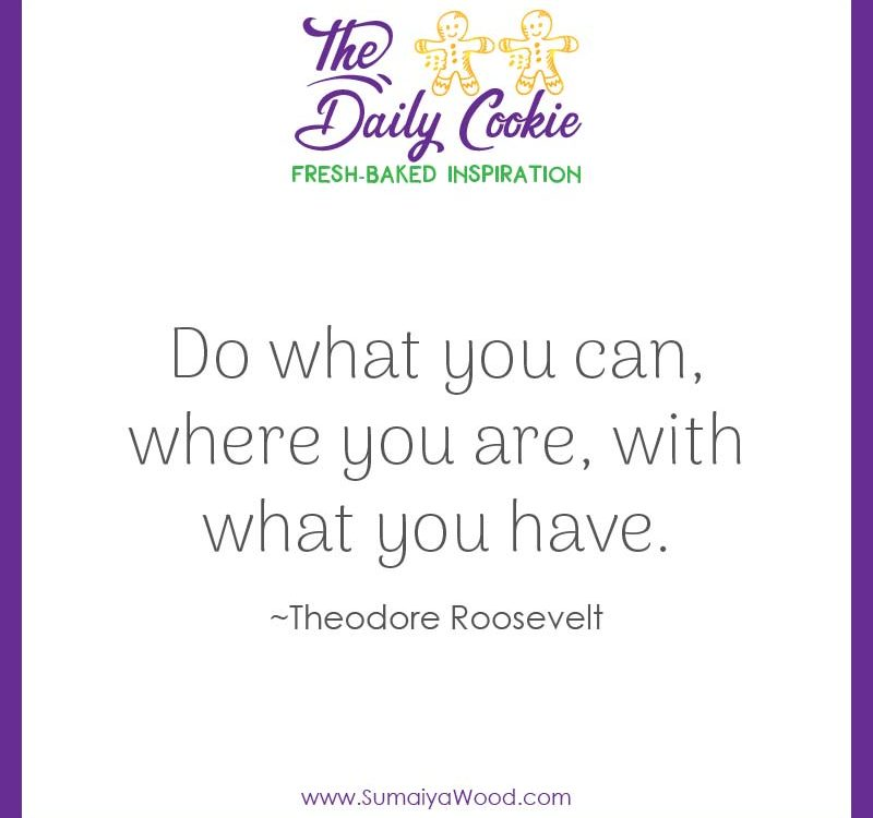 "Inspiring quote from Theodore Roosevelt: ""Do what you can, where you are, with what you have."""