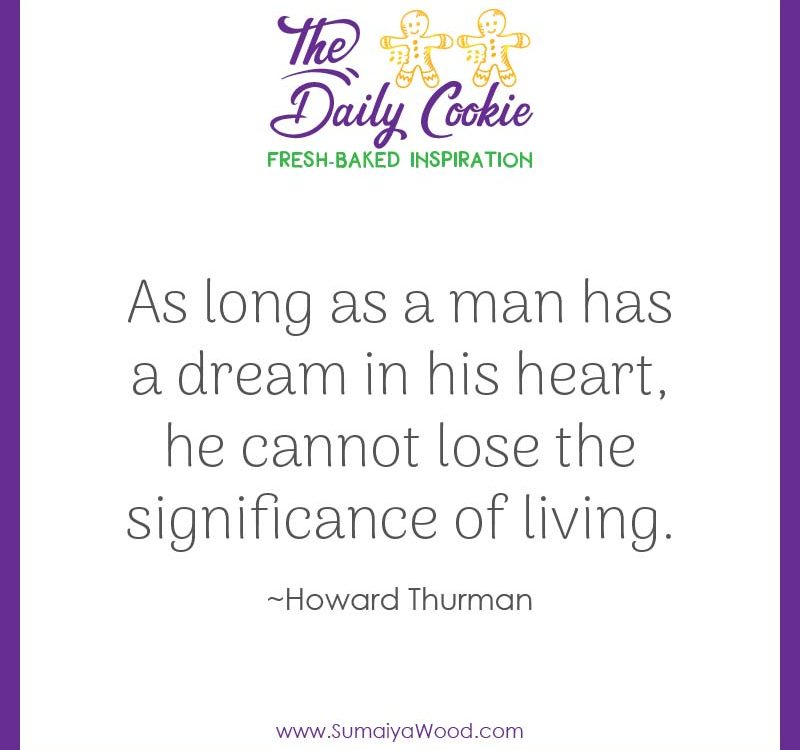 "Inspiring quote from Howard Thurman: ""As long as a man has a dream in his heart, he cannot lose the significance of living."""