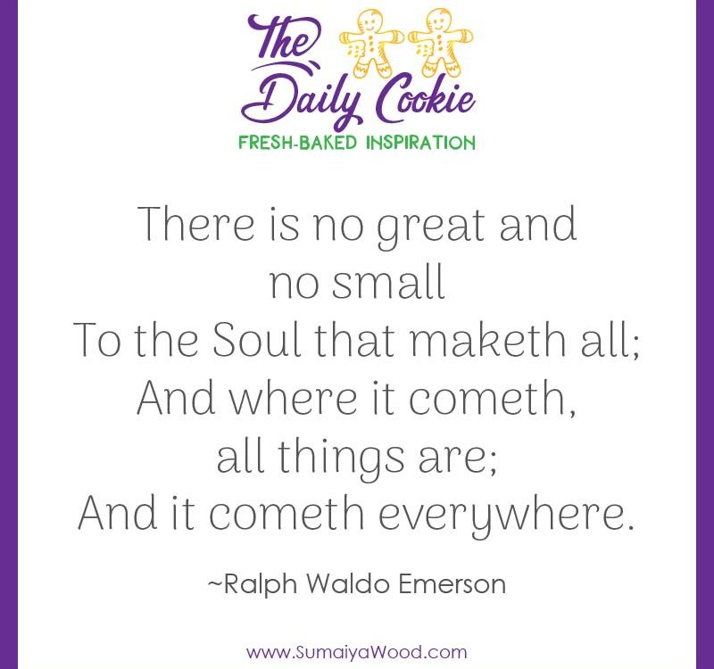 "Inspiring quote from Ralph Waldo Emerson: ""There is no great and no small To the Soul that maketh all; And where it cometh, all things are; And it cometh everywhere."""