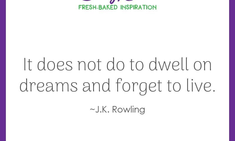 """Inspiring quote from J.K. Rowling: """"It does not do to dwell on dreams and forget to live."""""""