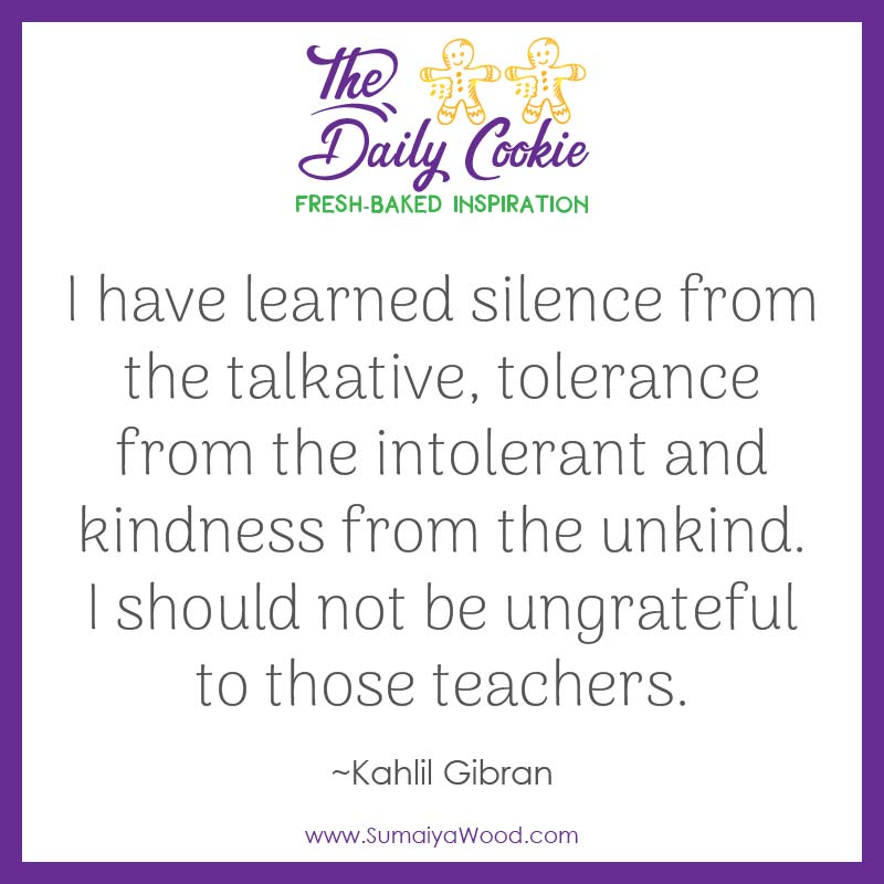 "Inspiring quote from Kahlil Gibran: ""I have learned silence from the talkative, tolerance from the intolerant and kindness from the unkind. I should not be ungrateful to those teachers."""