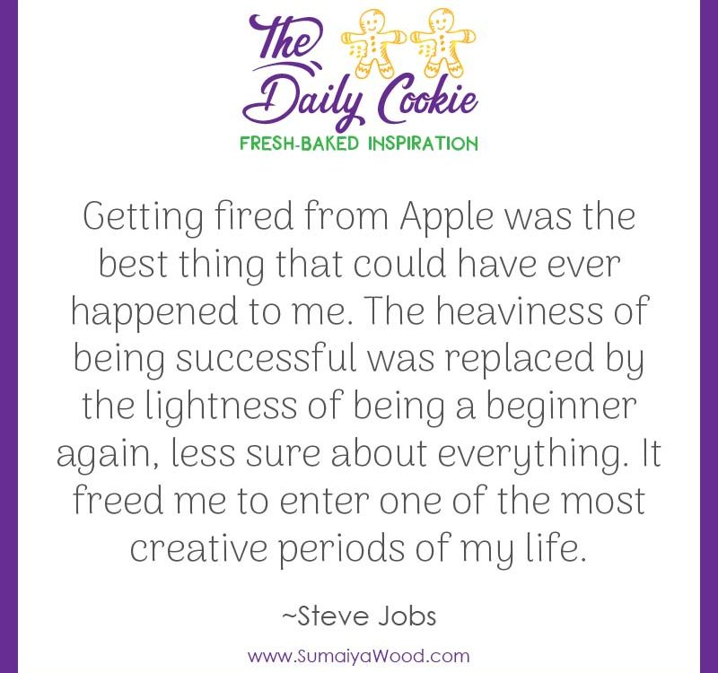 "Inspiring quote from Steve Jobs: ""Getting fired from Apple was the best thing that could have ever happened to me. The heaviness of being successful was replaced by the lightness of being a beginner again, less sure about everything. It freed me to enter one of the most creative periods of my life."""