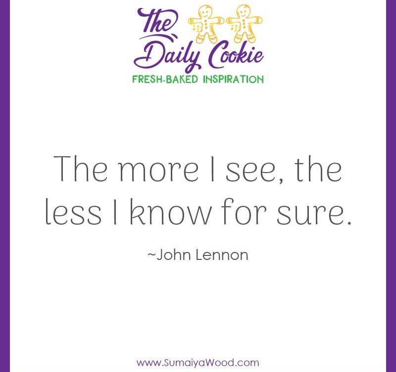 "Inspiring quote from John Lennon: ""The more I see, the less I know for sure."""