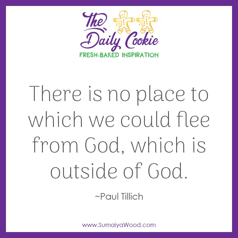 "Inspiring quote from Paul Tillich: ""There is no place to which we could flee from God, which is outside of God."""
