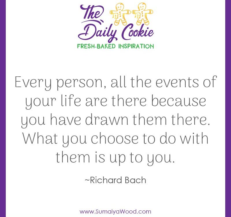 "Inspiring quote from Richard Bach: ""Every person, all the events of your life are there because you have drawn them there. What you choose to do with them is up to you."""