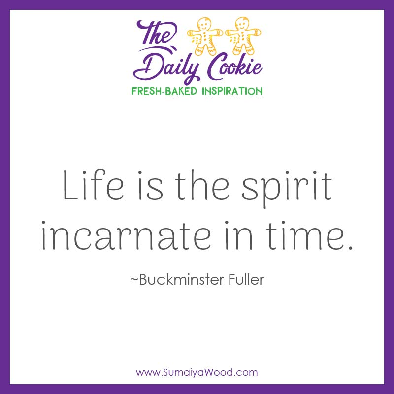 "Inspiring quote from Buckminster Fuller: ""Life is the spirit incarnate in time."""