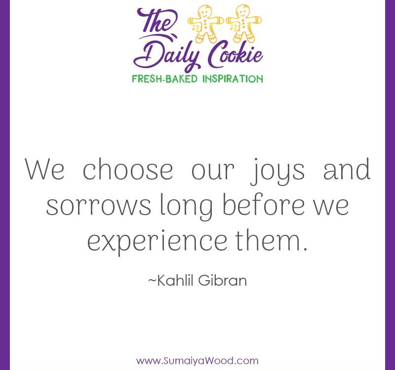 "Inspiring quote from Kahlil Gibran: ""We choose our joys and sorrows long before we experience them."""