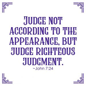 Judge not according to the appearance, but judge righteous judgment. ~John 7:24