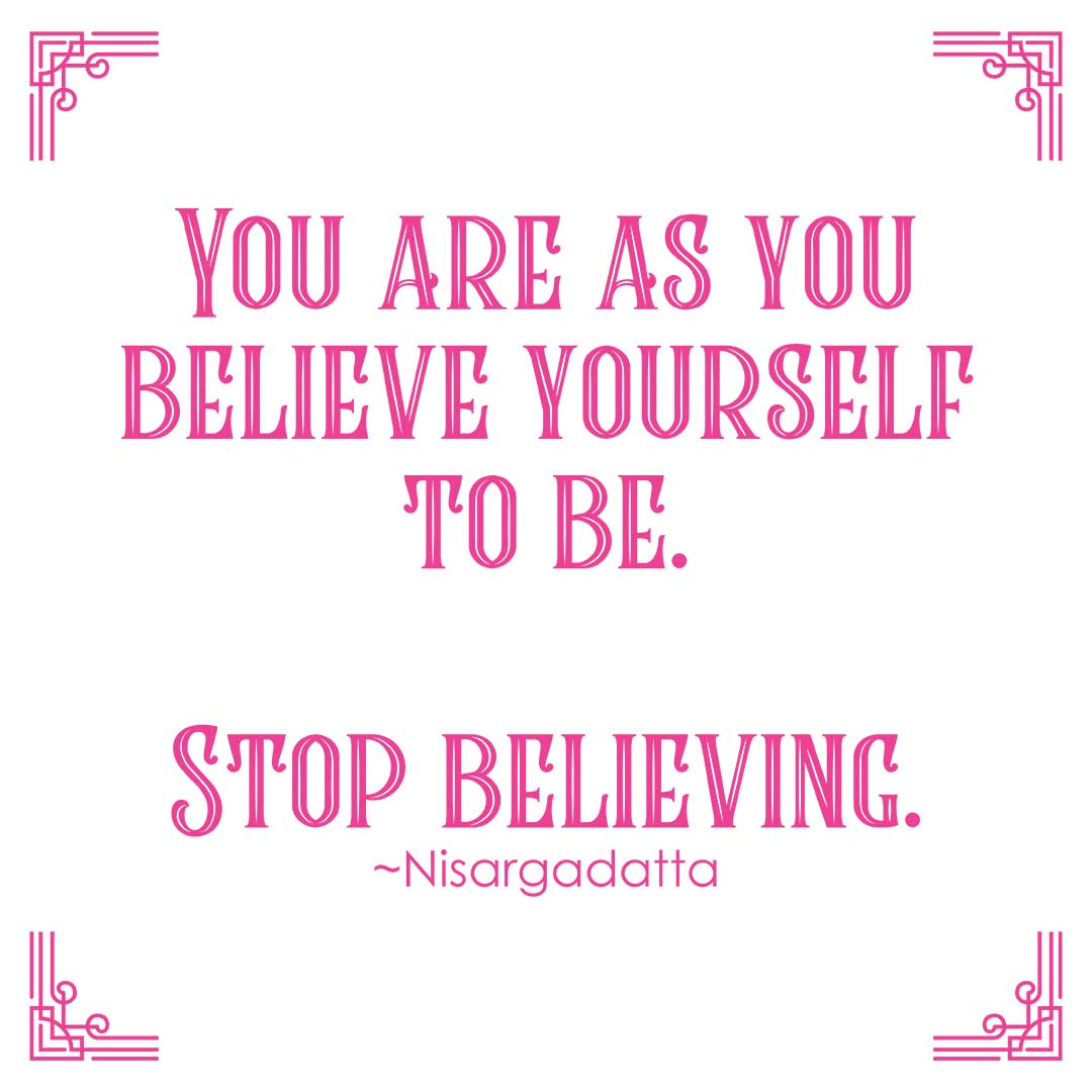"""""""You are as you believe yourself to be. Stop believing."""" ~Nisargadatta"""