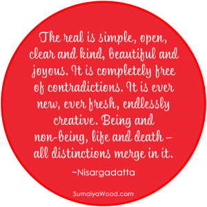 "Inspiring Quote: ""The real is simple, open, clear and kind, beautiful and joyous. It is completely free of contradictions. It is ever new, ever fresh, endlessly creative. Being and non-being, life and death – all distinctions merge in it."" ~Sri Nisargadatta Maharaj"