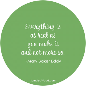 "Inspiring Quote on Reality: ""Everything is as real as you make it and not more so."" ~Mary Baker Eddy"