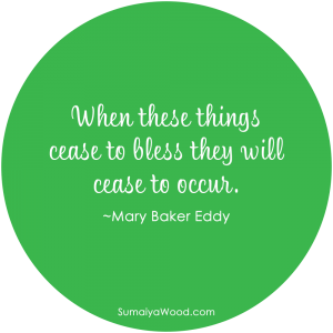 """When these things cease to bless they will cease to occur."" ~Mary Baker Eddy"