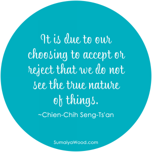 "Inspiring Quote on Beliefs: ""It is due to our choosing to accept or reject that we do not see the true nature of things."" ~Chien-Chih Seng-Ts'an"