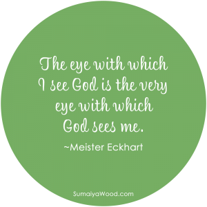 """The eye with which I see God is the very eye with which God sees me."" ~Meister Eckhart"
