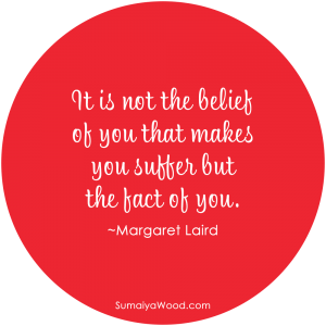 "Inspiring Quote About Belief: ""It is not the belief of you that makes you suffer but the fact of you."" ~Margaret Laird"