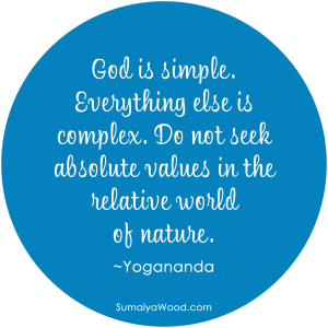 "Inspiring Quote: ""God is simple. Everything else is complex. Do not seek absolute values in the relative world of nature."" ~Yogananda"