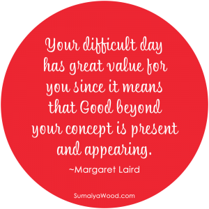 "Inspiring quote from Margaret Laird: ""Your difficult day has great value for you since it means that Good beyond your concept is present and appearing."""