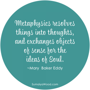 "Inspiring quote: ""Metaphysics resolves things into thoughts, and exchanges objects of sense for the ideas of Soul."" ~Mary Baker Eddy"