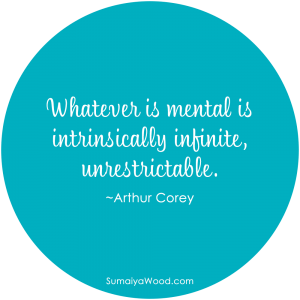 "Inspiring Quote:""Whatever is mental is intrinsically infinite, unrestrictable."" ~Arthur Corey"