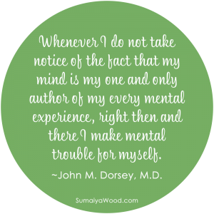 "Quote Image: ""Whenever I do not take notice of the fact that my mind is my one and only author of my every mental experience, right then and there I make mental trouble for myself."" ~John M. Dorsey, M.D."