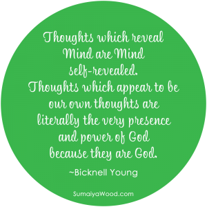 "Inspiring Quote: ""Thoughts which reveal Mind are Mind self-revealed. Thoughts which appear to be our own thoughts are literally the very presence and power of God because they are God."" ~Bicknell Young"