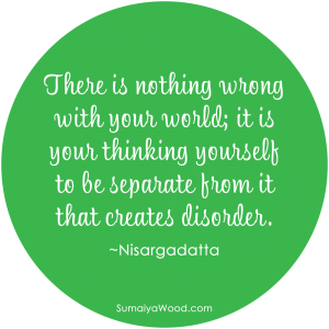"Inspiring Quote on Beliefs: ""There is nothing wrong with your world; it is your thinking yourself to be separate from it that creates disorder."" ~Nisargadatta"