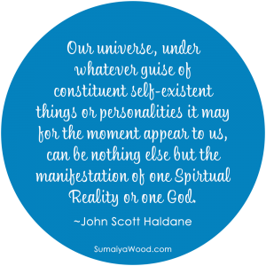 "Inspiring Quote: ""Our universe, under whatever guise of constituent self-existent things or personalities it may for the moment appear to us, can be nothing else but the manifestation of one Spiritual Reality or one God."" ~John Scott Haldane"