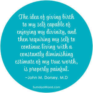 """The idea of giving birth to my self capable of enjoying my divinity, and then requiring my self to continue living with a constantly diminishing estimate of my true worth, is properly painful."" ~John M. Dorsey, M.D"