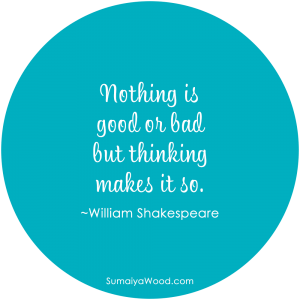"Inspiring Quote: ""Nothing is good or bad but thinking makes it so."" ~William Shakespeare"