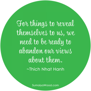 "Inspiring quote about understanding: ""For things to reveal themselves to us, we need to be ready to abandon our views about them."" ~Thich Nhat Hanh"