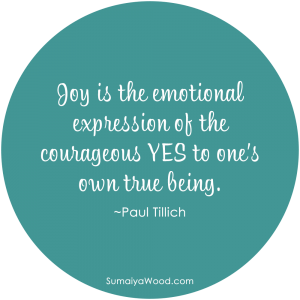 "Inspiring quote on Joy from Paul Tillich: ""Joy is the emotional expression of the courageous YES to one's own true being."""