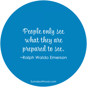 """People only see what they are prepared to see."" ~Ralph Waldo Emerson"