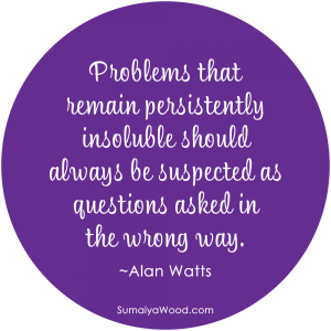 "Inspiring quote about problems: ""Problems that remain persistently insoluble should always be suspected as questions asked in the wrong way."" ~Alan Watts"