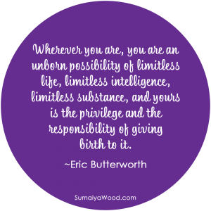 "Inspiring quote from Eric Butterworth: ""Wherever you are, you are an unborn possibility of limitless life, limitless intelligence, limitless substance, and yours is the privilege and the responsibility of giving birth to it."""