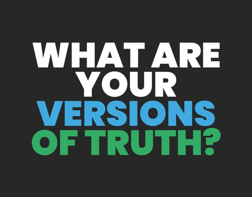 What Are Your Versions of Truth?