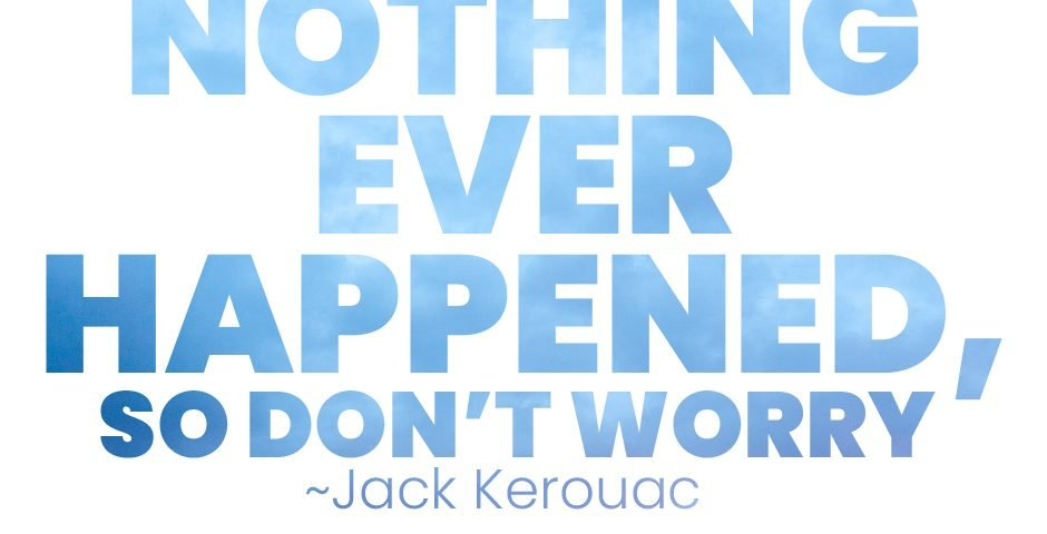 """Nothing ever happened, so don't worry"" ~Jack Kerouac"
