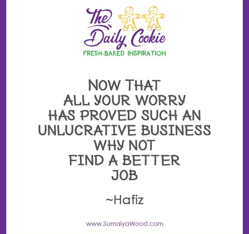 """Inspiring quote from Hafiz: """"Now that all your worry has proved such an unlucrative business why not find a better job."""""""