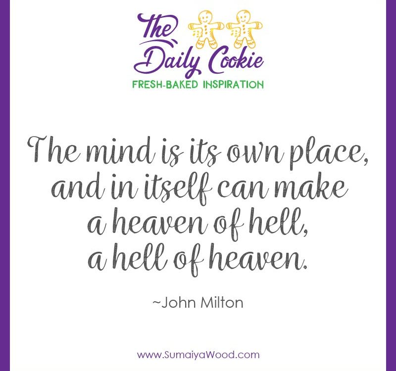 "Inspirng quote from John Milton: ""The mind is its own place, and in itself can make a heaven of hell, a hell of heaven."""