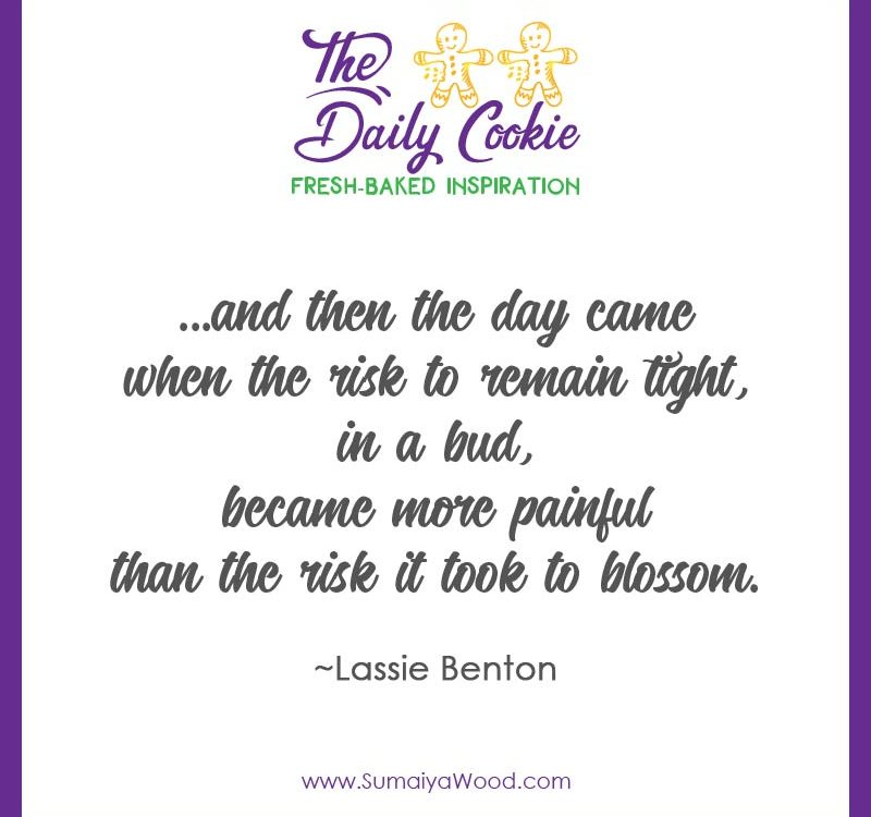 "Inspiring quote from Lassie Benton: ""and then the day came when the risk to remain tight, in a bud, became more painful than the risk it took to blossom."""