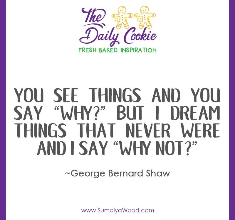 "Inspiring quote from George Bernard Shaw: You see things and you say ""why?"" But I dream things that never were and I say ""why not?"""