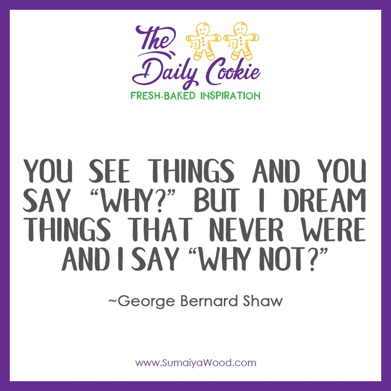 """Inspiring quote from George Bernard Shaw: You see things and you say """"why?"""" But I dream things that never were and I say """"why not?"""""""