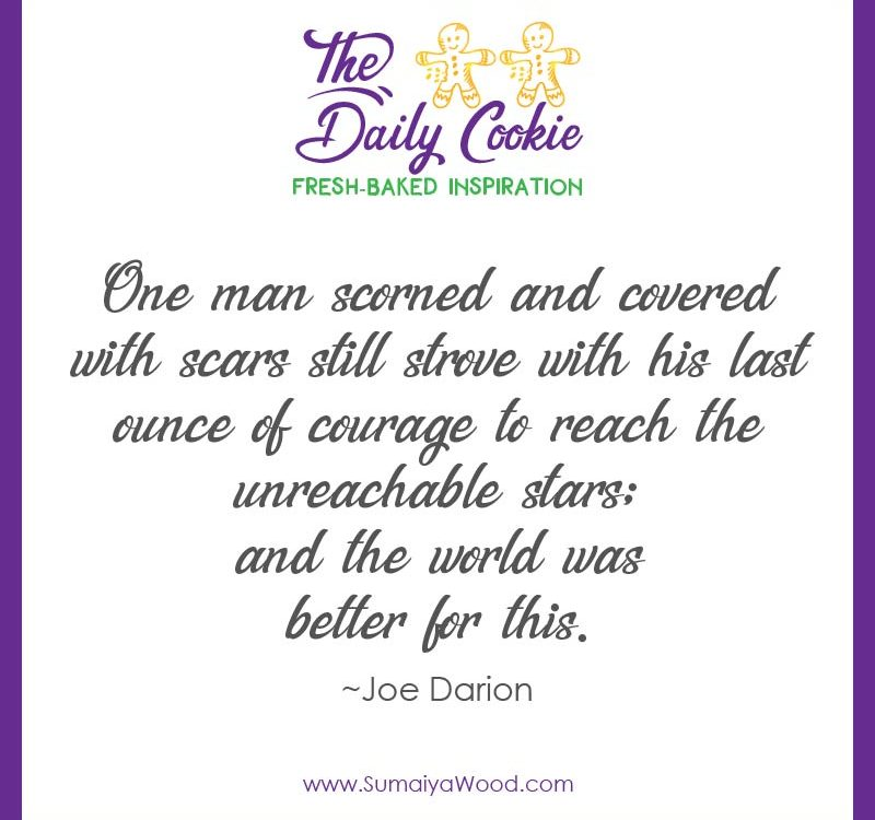 "Inspiring quote from Joe Darion: ""One man scorned and covered with scars still strove with his last ounce of courage to reach the unreachable stars; and the world was better for this."""