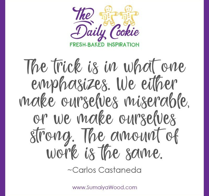"Inspiring quote from Carlos Castaneda: ""The trick is in what one emphasizes. We either makes ourselves miserable, or we make ourselves strong. The amount of work is the same."""