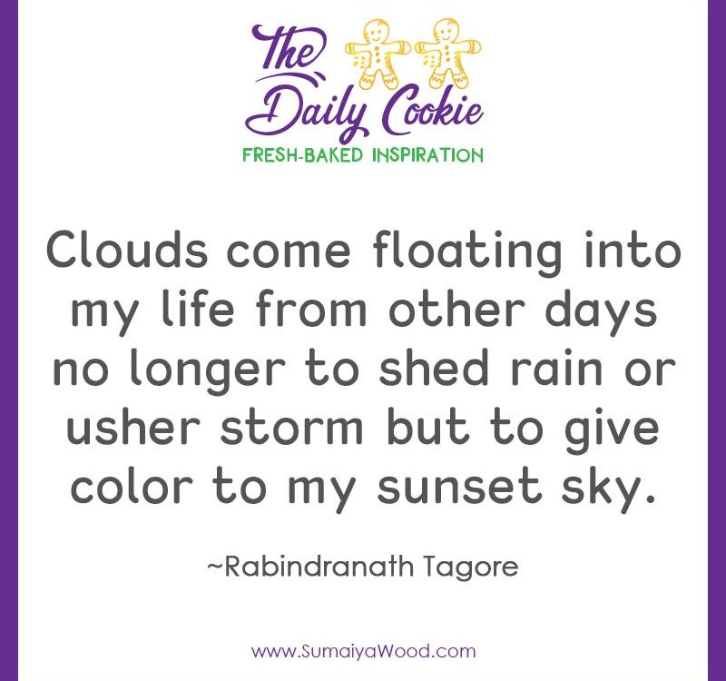 "Inspiring quote from Rabindranath Tagore: ""Clouds come floating into my life from other days no longer to shed rain or usher storm but to give color to my sunset sky."""