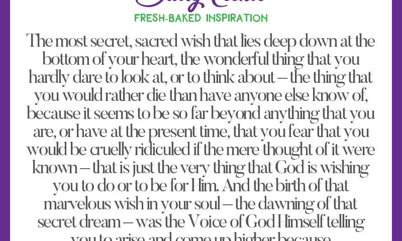 """Inspiring quote from Emmet Fox: """"The most secret, sacred wish that lies deep down at the bottom of your heart, the wonderful thing that you hardly dare to look at, or to think about – the thing that you would rather die than have anyone else know of, because it seems to be so far beyond anything that you are, or have a the present time, that you fear that you would be cruelly ridiculed if the mere thought of it were known – that is just the very thing that God is wishing you to do or to be for Him. And the birth of that marvelous wish in your soul – the dawning of that secret dream – was the Voice of God Himself telling you to arise and come up higher because He had need of you."""""""