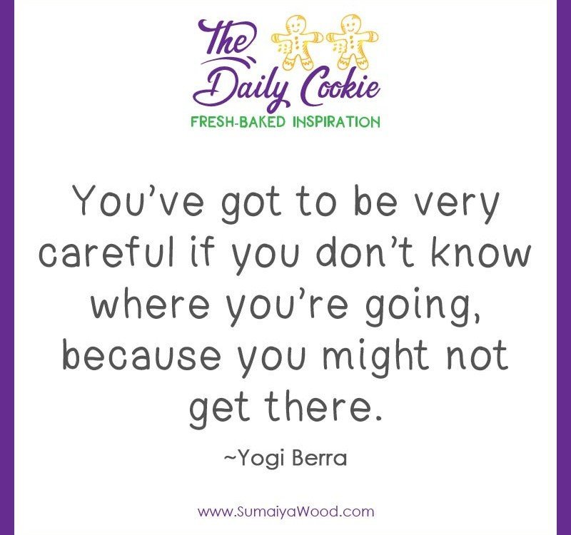 "Inspiring quote from Yogi Berra: ""You've got to be very careful if you don't know where you're going, because you might not get there."""