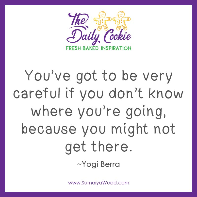 """Inspiring quote from Yogi Berra: """"You've got to be very careful if you don't know where you're going, because you might not get there."""""""