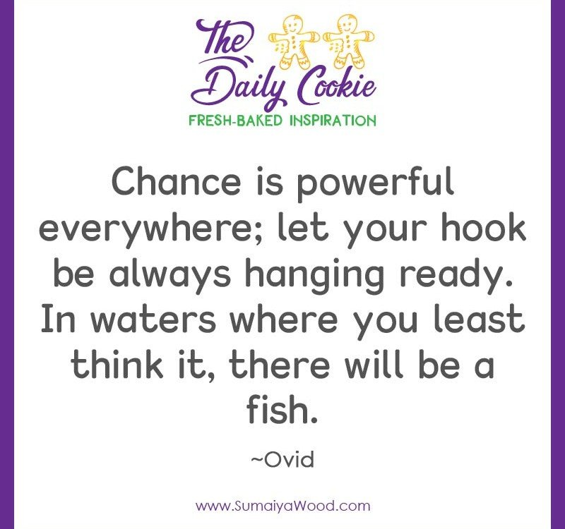 "Inspiring quote from Ovid: ""Chance is powerful everywhere; let your hook be always hanging ready. In waters where you least think it, there will be a fish."""