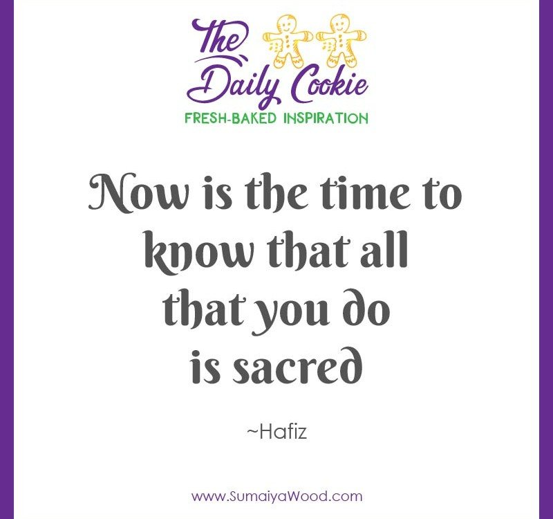 "Inspiring quote from Hafiz: ""Now is the time to know that all that you do is sacred."""
